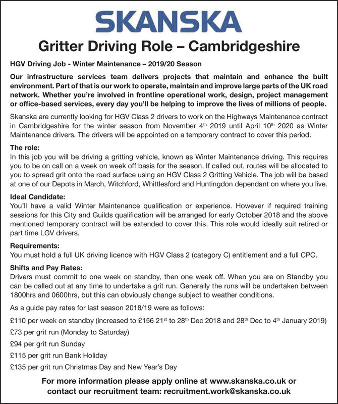 SKANSKAGritter Driving Role CambridgeshireHGV Driving Job - Winter Maintenance 2019/20 SeasonOur infrastructure services team delivers projects that maintain and enhance the builtenvironment. Part of that is our work to operate, maintain and improve large parts of the UK roadnetwork. Whether you're involved in frontline operational work, design, project managementor office-based services, every day you'll be helping to improve the lives of millions of people.Skanska are currently looking for HGV Class 2 drivers to work on the Highways Maintenance contractin Cambridgeshire for the winter season from November 4th 2019 until April 10h 2020 as WinterMaintenance drivers. The drivers will be appointed on a temporary contract to cover this periodThe role:In this job you will be driving a gritting vehicle, known as Winter Maintenance driving. This requiresyou to be on call on a week on week off basis for the season. If called out, routes will be allocated toyou to spread grit onto the road surface using an HGV Class 2 Gritting Vehicle. The job will be basedat one of our Depots in March, Witchford, Whittlesford and Huntingdon dependant on where you live.Ideal Candidate:You'll have a valid Winter Maintenance qualification or experience. However if required trainingsessions for this City and Guilds qualification will be arranged for early October 2018 and the abovementioned temporary contract will be extended to cover this. This role would ideally suit retired orpart time LGV drivers.Requirements:You must hold a full UK driving licence with HGV Class 2 (category C) entitlement and a full CPC.Shifts and Pay Rates:Drivers must commit to one week on standby, then one week off. When you are on Standby youcan be called out at any time to undertake a grit run. Generally the runs will be undertaken between1800hrs and 0600hrs, but this can obviously change subject to weather conditions.As a guide pay rates for last season 2018/19 were as follows:2110 per week on standby (increased to 
