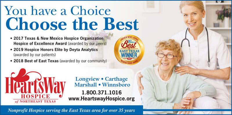 You have a ChoiceChoose the BestNEWS2017 Texas & New Mexico Hospice OrganizationHospice of Excellence Award (awarded by our peers). 2018 Hospice Honors Elite by Deyta AnalyticsEAST TEXASWINNER(awarded by our patients)2017 Best of East Texas (awarded by our community)Longview CarthageMarshall Winnsboro1.800.371.1016Www.HeartswayHospice.orgHOSPICEof NORTHEAST TEXASNonprofit Hospice serving the East Texas area for over 30 years