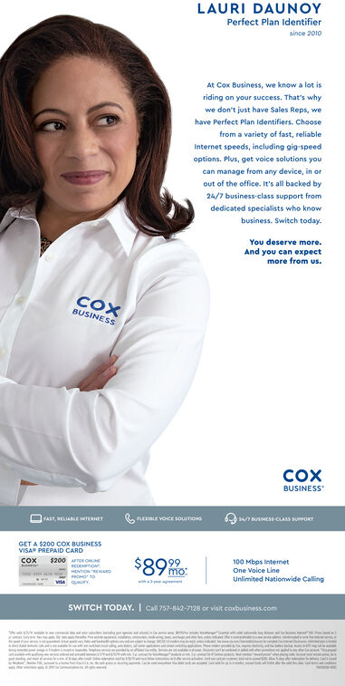 LAURI DAUNOYPerfect Plan Identifiersince 2010At Cox Business, we know a lot isriding on your success. That's whywe don't just have Sales Reps, wehave Perfect Plan Identifiers. Choosefrom a variety of fast, reliableInternet speeds, including gig-speedoptions. Plus, get voice solutions youcan manage from any device, in orout of the office. It's all backed by24/7 business-class support fromdedicated specialists who knowbusiness. Switch today.You deserve more.And you can expectmore from us.COXBUSINESSCOXBUSINESS6-6 24/7 UsoESS-CLASS SUPPORTFAST, RELIABLE pNTENETESLE VOICE SOLUTIONSGET A $200 COx BUSINESSVISA PREPAID CARD$891$200 ER ONEcox100 Mbps IntemetOne Voice LineREDEPTIONmo:HENTONnUnlimited Nationwide Callingw ygSWITCH TODAY. ICall 257-842-7128 or visit coxbusiness.comr aMaa LAURI DAUNOY Perfect Plan Identifier since 2010 At Cox Business, we know a lot is riding on your success. That's why we don't just have Sales Reps, we have Perfect Plan Identifiers. Choose from a variety of fast, reliable Internet speeds, including gig-speed options. Plus, get voice solutions you can manage from any device, in or out of the office. It's all backed by 24/7 business-class support from dedicated specialists who know business. Switch today. You deserve more. And you can expect more from us. COX BUSINESS COX BUSINESS 6-6 24/7 UsoESS-CLASS SUPPORT FAST, RELIABLE pNTENET ESLE VOICE SOLUTIONS GET A $200 COx BUSINESS VISA PREPAID CARD $891 $200 ER ONE cox 100 Mbps Intemet One Voice Line REDEPTION mo: HENTON n Unlimited Nationwide Calling w yg SWITCH TODAY. I Call 257-842-7128 or visit coxbusiness.com r a M a a