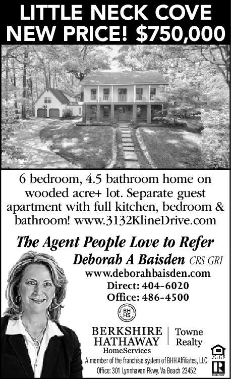 LITTLE NECK COVENEW PRICE! $750,0006 bedroom, 4.5 bathroom home onwooded acre+ lot. Separate guestapartment with full kitchen, bedroom &bathroom! www.3132KlineDrive.comThe Agent People Love to ReferDeborah A Baisden CRS GRIwww.deborahbaisden.comDirect: 404-6020Office: 486-4500HSBERKSHIRE | TowneHATHAWAYRealtyHomeServicesiA member of the franchise system of BHHAfiates, LLCOffice: 301 Lynnhaven Pkwy. Va Beach 23452 LITTLE NECK COVE NEW PRICE! $750,000 6 bedroom, 4.5 bathroom home on wooded acre+ lot. Separate guest apartment with full kitchen, bedroom & bathroom! www.3132KlineDrive.com The Agent People Love to Refer Deborah A Baisden CRS GRI www.deborahbaisden.com Direct: 404-6020 Office: 486-4500 HS BERKSHIRE | Towne HATHAWAY Realty HomeServices i A member of the franchise system of BHHAfiates, LLC Office: 301 Lynnhaven Pkwy. Va Beach 23452