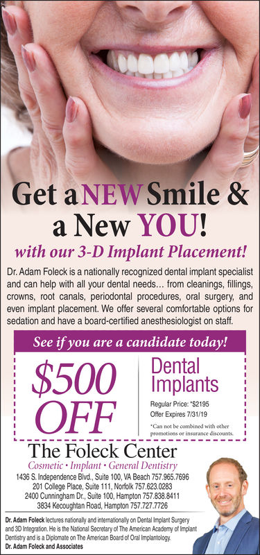 """GetaNEW Smile &a New YOU!with our 3-D Implant Placement!Dr. Adam Foleck is a nationally recognized dental implant specialistand can help with all your dental needs... from cleanings, fillingscrowns, root canals, periodontal procedures, oral surgery, andeven implant placement. We offer several comfortable options forsedation and have a board-certified anesthesiologist on staffSee if you are a candidate today!DentalImplantsRegular Price: """"$2195Ofer Expires 8/31/18Can not be combined with otherpromotions or insurance discountsIThe Foleck CenterCosmetic Implant General Dentistry1436 S. Independence Blvd., Suite 100, VA Beach 757.965.7696201 College Place, Suite 111, Norfolk 757.623.02832400 Cunningham Dr., Suite 100, Hampton 757.838.8411Dr. Adam Foleck lectures nationally and intemationally on Dental Implant Surgeryand 30 Integration. He is the National Secretary of The American Academy of ImplantDentistry and is a Diplomate on The American Board of Oral ImplantologyDr. Adam Foleck and Associates"""