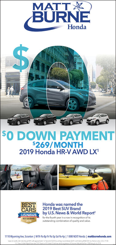 TT XBURNEHondaSA$0 DOWN PAYMENT$269/MONTH2019 Honda HR-V AWD LX1BESTHonda was named the2019 Best SUV Brandby U.S. News & World Reportfor the fourth year in a row in recognition of itsoutstanding combination of quality and value.CARSuSNewsBEST SUV BRAND20191110Wyoming Ave, Scranton | M-Th 9a-8p Fri 9a-5p Sat 9a-4p |1800 NEXT Honda | mattburnehonda.com3 mie t nefot la ed 2 400 la-51350A TT X BURNE Honda SA $0 DOWN PAYMENT $269/MONTH 2019 Honda HR-V AWD LX1 BEST Honda was named the 2019 Best SUV Brand by U.S. News & World Report for the fourth year in a row in recognition of its outstanding combination of quality and value. CARS uSNews BEST SUV BRAND 2019 1110Wyoming Ave, Scranton | M-Th 9a-8p Fri 9a-5p Sat 9a-4p |1800 NEXT Honda | mattburnehonda.com 3 mie t nefot la ed 2 400 la-51350 A
