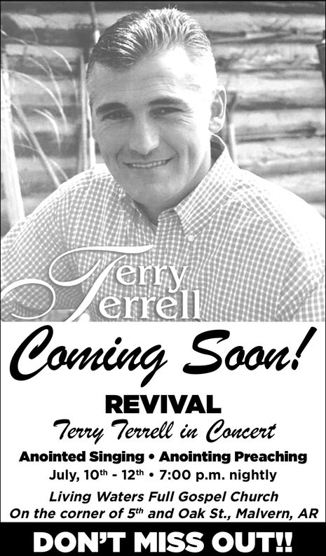 enyCIrellComing Soon!REVIVALTerry Terrell in ConcertAnointed Singing Anointing PreachingJuly, 10th 12th 7:00 p.m. nightlyLiving Waters Full Gospel ChurchOn the corner of 5th and Oak St., Malvern, ARDON'T MISS OUT!! eny CIrell Coming Soon! REVIVAL Terry Terrell in Concert Anointed Singing Anointing Preaching July, 10th 12th 7:00 p.m. nightly Living Waters Full Gospel Church On the corner of 5th and Oak St., Malvern, AR DON'T MISS OUT!!