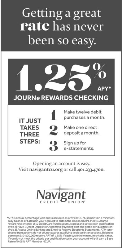 Getting a greathas neverratebeen so easy.1.23%APY*JOURNE REWARDS CHECKINGMake twelve debitpurchases a monthIT JUSTTAKESTHREESTEPS:2Make one directdeposit a month.Sign up fore-statements.Opening an account is easy.Visit navigantcu.org or call 401.233.-4700NavigantUNIONCREDITAPY is annual percentage yieldand is accurate as of 9/18/18. Must maintain a minimumdaily balance of $10.00 in your account to obtain the disclosed APY. Meet 3 Journereward rate criteria: 1) 12 Debit Card Purchases must post and settle each qualificationcycle 2) Have 1 Direct Deposit or Automatic Payment post and settle per qualificationcycle 3) Access Online Banking and Enroll to Receive Electronic Statements. ATM-pro-cessed transactions do not count towards qualifying debit card transactions. Balancesbetween $10-$20,000 receive APY of 1.25 % if each cycle the minimum criteria is met.If you do not meet the criteria per qualification cycle, your account will still earn a BaseRate of 0.05 % APY. Member NCUA Getting a great has never rate been so easy. 1.23% APY* JOURNE REWARDS CHECKING Make twelve debit purchases a month IT JUST TAKES THREE STEPS: 2 Make one direct deposit a month. Sign up for e-statements. Opening an account is easy. Visit navigantcu.org or call 401.233.-4700 Navigant UNION CREDIT APY is annual percentage yieldand is accurate as of 9/18/18. Must maintain a minimum daily balance of $10.00 in your account to obtain the disclosed APY. Meet 3 Journe reward rate criteria: 1) 12 Debit Card Purchases must post and settle each qualification cycle 2) Have 1 Direct Deposit or Automatic Payment post and settle per qualification cycle 3) Access Online Banking and Enroll to Receive Electronic Statements. ATM-pro- cessed transactions do not count towards qualifying debit card transactions. Balances between $10-$20,000 receive APY of 1.25 % if each cycle the minimum criteria is met. If you do not meet the criteria per qualification cycle, your account will still earn a Base Rate of 0.05 % APY. Member NCUA