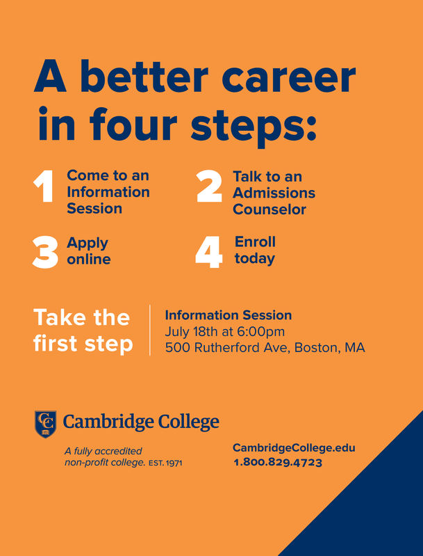 A better careerin four steps:2Come to anInformationSessionTalk to anAdmissionsCounselor3anlihe4 FobdayApplyonlineEnrollTake the Information Sessionfirst step 500 Rutherford Ave, Boston, MAJanuary 9th at 6:30pmCambridge CollegeA fully accreditednon-profit college. EST. 1971CambridgeCollege.edu1.800.829.4723