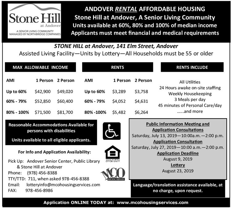 ANDOVER RENTAL AFFORDABLE HOUSINGStone HillStone Hill at Andover, A Senior Living CommunityUnits available at 60 % , 80 % and 100 % of median incomeApplicants must meet financial and medical requirementsat AndoverA SENIOR LIVING COMMUNITYMANAGED BY NORTHBRIDGE COMPANIESSTONE HILL at Andover, 141 Elm Street, AndoverAssisted Living Facility-Units by Lottery-All Households must be 55 or olderMAX ALLOWABLE INCOMERENTSRENTS INCLUDEAMI1 Person2 PersonAMI1 Person2 PersonAll Utilities24 Hours awake on-site staffing$42,900$49,020$3,289$3,758Up to 60%Up to 60%Weekly Housekeeping3 Meals per day45 minutes of Personal Care/day$52,850$60,400$4,052$4,63160%-79%60%-79%...and more80%- 100 % $71,500 $81,700$5,482$6,26480% -100 %Public Information Meeting andApplication ConsultationsSaturday, July 13, 2019-10:00a.m.-2:00 p.mApplication ConsultationReasonable Accommodations Available for & persons with disabilitiesUnits available to all eligible applicants.Saturday, July 27, 2019-10:00 a.m.-2:00 p.m.Application DeadlineAugust 9, 2019LotteryAugust 23, 2019For Info and Application Availability:Pick Up: Andover Senior Center, Public Library& Stone Hill at AndoverMOOPhone: (978) 456-8388TTY/TTD: 711, when asked 978-456-8388Email: lotteryinfo@mcohousingservices.comHOSING SERVICESLanguage/translation assistance available, atno charge, upon request.FAX:978-456-8986Application ONLINE TODAY at: www.mcohousingservices.com ANDOVER RENTAL AFFORDABLE HOUSING Stone Hill Stone Hill at Andover, A Senior Living Community Units available at 60 % , 80 % and 100 % of median income Applicants must meet financial and medical requirements at Andover A SENIOR LIVING COMMUNITY MANAGED BY NORTHBRIDGE COMPANIES STONE HILL at Andover, 141 Elm Street, Andover Assisted Living Facility-Units by Lottery-All Households must be 55 or older MAX ALLOWABLE INCOME RENTS RENTS INCLUDE AMI 1 Person 2 Person AMI 1 Person 2 Person All Utilities 24 Hours awake on-site staffing $42,900 $49,020 $3,289 $3,758 Up to 60% Up to 60% W