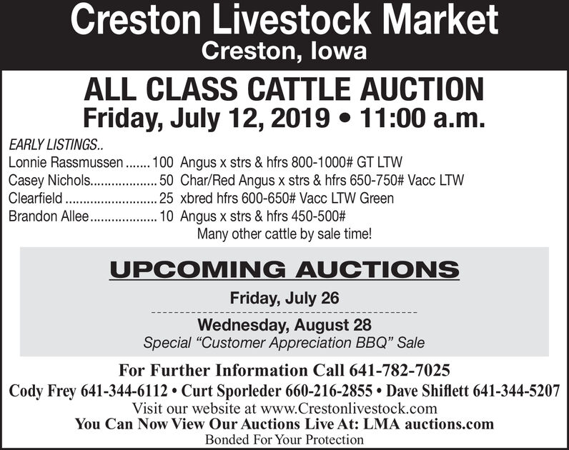 """Creston Livestock MarketCreston, lowaALL CLASS CATTLE AUCTIONFriday, July 12, 2019 11:00 a.m.EARLY LISTINGS..Lonnie Rassmussen. 100 Angus x strs & hfrs 800-1000 # GT LTWCasey Nichols.. 5 Cha/Red Angus x strs & hfrs 650-750# Vacc LTWClearfield.........25 xbred hfrs 600-650 # Vacc LTW Green10 Angus x strs & hfrs 450-500#Many other cattle by sale time!Brandon Allee....UPCOMING AUCTIONSFriday, July 26Wednesday, August 28Special """"Customer Appreciation BBQ"""" SaleFor Further Information Call 641-782-7025Cody Frey 641-344-6112 Curt Sporleder 660-216-2855 Dave Shiflett 641-344-5207Visit our website at www.Crestonlivestock.comYou Can Now View Our Auctions Live At: LMA auctions.comBonded For Your Protection Creston Livestock Market Creston, lowa ALL CLASS CATTLE AUCTION Friday, July 12, 2019 11:00 a.m. EARLY LISTINGS.. Lonnie Rassmussen. 100 Angus x strs & hfrs 800-1000 # GT LTW Casey Nichols.. 5 Cha/Red Angus x strs & hfrs 650-750# Vacc LTW Clearfield. ...... . .25 xbred hfrs 600-650 # Vacc LTW Green 10 Angus x strs & hfrs 450-500# Many other cattle by sale time! Brandon Allee.... UPCOMING AUCTIONS Friday, July 26 Wednesday, August 28 Special """"Customer Appreciation BBQ"""" Sale For Further Information Call 641-782-7025 Cody Frey 641-344-6112 Curt Sporleder 660-216-2855 Dave Shiflett 641-344-5207 Visit our website at www.Crestonlivestock.com You Can Now View Our Auctions Live At: LMA auctions.com Bonded For Your Protection"""