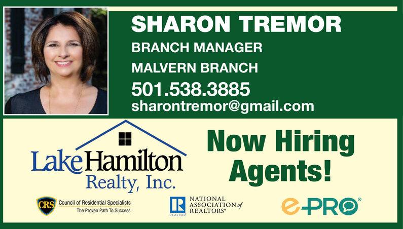 SHARON TREMORBRANCH MANAGERMALVERN BRANCH501.538.3885sharontremor@gmail.comNow HiringLake Hamiton Agents!Realty IncC.NATIONALASSOCIATION ofREALTORSCRSThe Proven Path To Success SHARON TREMOR BRANCH MANAGER MALVERN BRANCH 501.538.3885 sharontremor@gmail.com Now Hiring Lake Hamiton Agents! Realty Inc C. NATIONAL ASSOCIATION of REALTORS CRS The Proven Path To Success