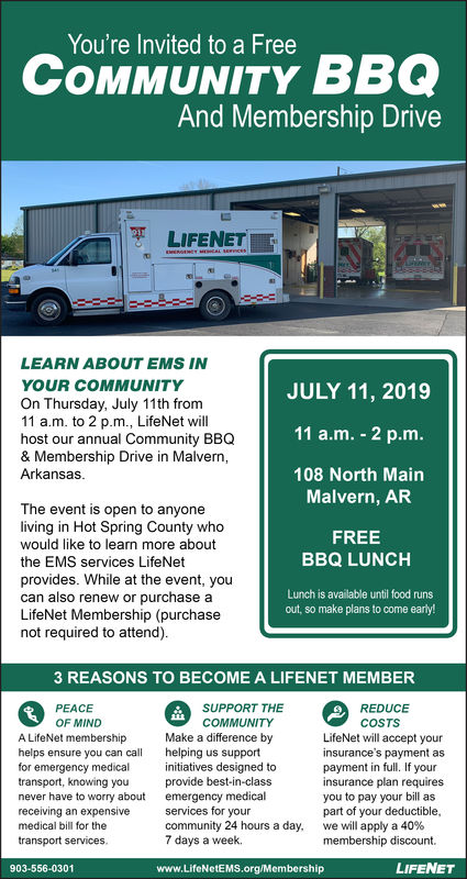 You're Invited to a FreeCOMMUNITY BBQAnd Membership DriveLIFENETCAL SEencessaoLEARN ABOUT EMS INYOUR COMMUNITYJULY 11, 2019On Thursday, July 11th from11 a.m. to 2 p.m., LifeNet willhost our annual Community BBQ& Membership Drive in Malvern,Arkansas.11 a.m. 2 p.m.108 North MainMalvern, ARThe event is open to anyoneliving in Hot Spring County whowould like too learn more aboutFREEBBQ LUNCHthe EMS services LifeNetprovides. While at the event, youcan also renew or purchase aLifeNet Membership (purchasenot required to attend)Lunch is available until food runsout, so make plans to come early!3 REASONS TO BECOME A LIFENET MEMBERSUPPORT THEPEACEREDUCEOF MINDCOMMUNITYCOSTSLifeNet will accept yourinsurance's payment aspayment in full. If yourinsurance plan requiresyou to pay your bill aspart of your deductible,we will apply a 40 %membership discount.A LifeNet membershipMake a difference byhelping us supportinitiatives designed toprovide best-in-classemergency medicalservices for yourcommunity 24 hours a day7 days a week.helps ensure you can callfor emergency medicaltransport, knowing younever have to worry aboutreceiving an expensivemedical bill for thetransport services.LIFENET903-556-0301www.LifeNetEMS.org/Membership You're Invited to a Free COMMUNITY BBQ And Membership Drive LIFENET CAL SEences sao LEARN ABOUT EMS IN YOUR COMMUNITY JULY 11, 2019 On Thursday, July 11th from 11 a.m. to 2 p.m., LifeNet will host our annual Community BBQ & Membership Drive in Malvern, Arkansas. 11 a.m. 2 p.m. 108 North Main Malvern, AR The event is open to anyone living in Hot Spring County who would like too learn more about FREE BBQ LUNCH the EMS services LifeNet provides. While at the event, you can also renew or purchase a LifeNet Membership (purchase not required to attend) Lunch is available until food runs out, so make plans to come early! 3 REASONS TO BECOME A LIFENET MEMBER SUPPORT THE PEACE REDUCE OF MIND COMMUNITY COSTS LifeNet will accept your insurance's payment as payment in full