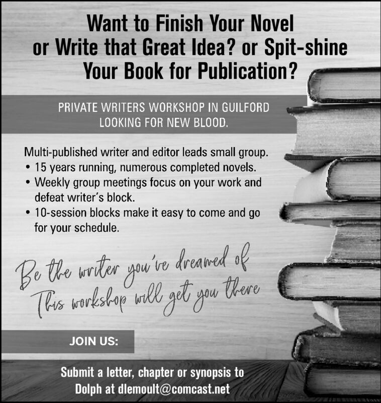 Want to Finish Your Novelor Write that Great Idea? or Spit-shineYour Book for Publication?PRIVATE WRITERS WORKSHOP IN GUILFORDLOOKING FOR NEW BLOOD.Multi-published writer and editor leads small group.15 years running, numerous completed novels.Weekly group meetings focus on your work anddefeat writer's block.10-session blocks make it easy to come and gofor your schedule.Bo tho uriter you'ive dreawed ofThe lshap all zet you tereJOIN US:Submit a letter, chapter or synopsis toDolph at dlemoult@comcast.net Want to Finish Your Novel or Write that Great Idea? or Spit-shine Your Book for Publication? PRIVATE WRITERS WORKSHOP IN GUILFORD LOOKING FOR NEW BLOOD. Multi-published writer and editor leads small group. 15 years running, numerous completed novels. Weekly group meetings focus on your work and defeat writer's block. 10-session blocks make it easy to come and go for your schedule. Bo tho uriter you'ive dreawed of The lshap all zet you tere JOIN US: Submit a letter, chapter or synopsis to Dolph at dlemoult@comcast.net