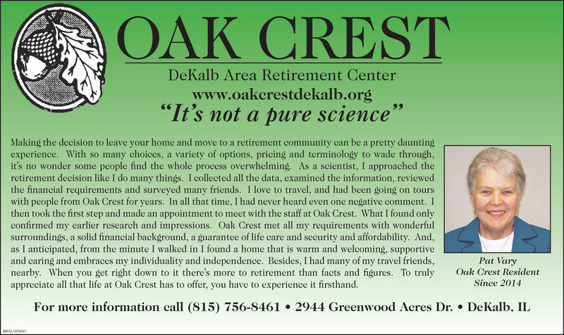 "OAK CRESTDeKalb Area Retirement Centerwww.oakcrestdekalb.org""It's not a pure science""Making the decision to leave your home and move to a retirement community can be a pretty dauntingexperience. With so many choices, a variety of options, pricing and terminology to wade through,it's no wonder some people find the whole process overwhelming. As a scientist, I approached theretirement decision like I do many things. I collected all the data, examined the information, reviewedthe financial requirements and surveyed many friends. I love to travel, and had been going on tourswith people from Oak Crest for years. In all that time, I had never heard even one negative comment.Ithen took the first step and made an appointment to meet with the staff at Oak Crest. What I found onlyconfirmed my earlier research and impressions. Oak Crest met all my requirements with wonderfulsurroundings, a solid financial background, a guarantee of life care and security and affordability. And,as I anticipated, from the minute I walked in I found a home that is warm and welcoming, supportiveand caring and embraces my individuality and independence. Besides, I had many of my travel friends,nearby. When you get right down to it there's more to retirement than facts and figures. To trulyappreciate all that life at Oak Crest has to offer, you have to experience it firsthand.Pat VaryOak Crest ResidentSince 2014For more information call (815) 756-8461 2944 Greenwood Acres Dr. DeKalb, IL"