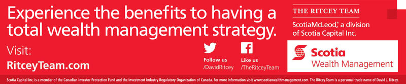 Experience the benefits to havingtotal wealth management strategy.THE RITCEY TEAMaScotiaMcLeod, a divisionof Scotia Capital Inc.Visit:ScotiaWealth ManagementFollow usLike usRitceyTeam.com/DavidRitcey /TheRitceyTeamScotia Capital Inc is a member of the Canadian Investor Protection Fund and the Investment Indastry Regalatory Organization of Canada.Fr rmore information visit www.scotiawealthmanagemest.com.The Ritcey Team is a personal trade name of David 1 Ritcey Experience the benefits to having total wealth management strategy. THE RITCEY TEAM a ScotiaMcLeod, a division of Scotia Capital Inc. Visit: Scotia Wealth Management Follow us Like us RitceyTeam.com /DavidRitcey /TheRitceyTeam Scotia Capital Inc is a member of the Canadian Investor Protection Fund and the Investment Indastry Regalatory Organization of Canada.Fr r more information visit www.scotiawealthmanagemest.com.The Ritcey Team is a personal trade name of David 1 Ritcey