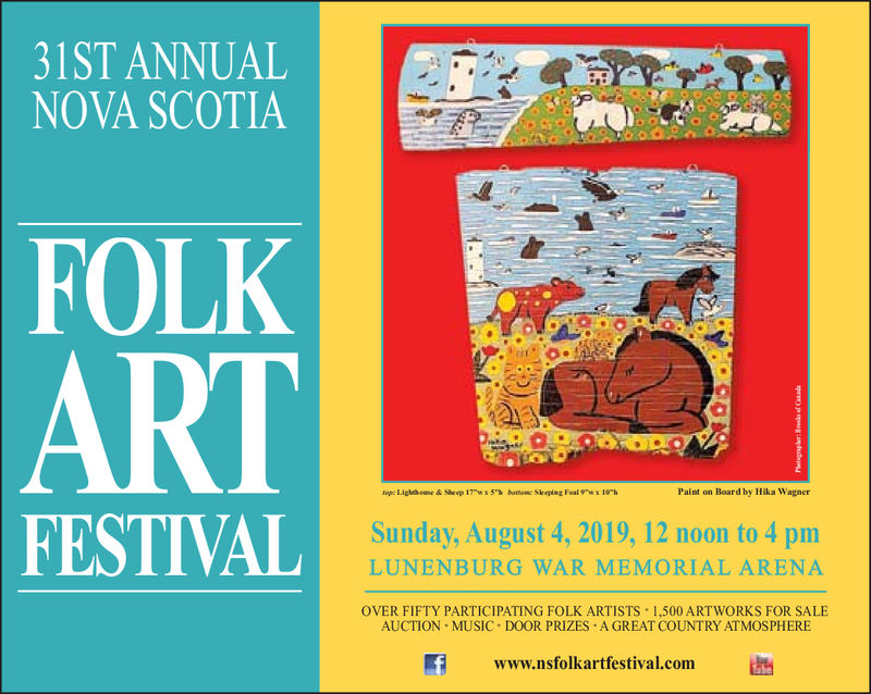 31ST ANNUALNOVA SCOTIAFOLKARTfop: Lighthose&Seep 17wx 5h Aotom Skeping Foal ws 10hPaint on Board by Hika WagnerFESTIVALSunday, August 4, 2019, 12 noon to 4 pmLUNENBURG WAR MEMORIAL ARENAOVER FIFTY PARTICIPATING FOLK ARTISTS 1,500 ARTWORKS FOR SALEAUCTION MUSIC DOOR PRIZES A GREAT COUNTRY ATMOSPHEREwww.nsfolkartfestival.comprp sgs 31ST ANNUAL NOVA SCOTIA FOLK ART fop: Lighthose&Seep 17wx 5h Aotom Skeping Foal ws 10h Paint on Board by Hika Wagner FESTIVAL Sunday, August 4, 2019, 12 noon to 4 pm LUNENBURG WAR MEMORIAL ARENA OVER FIFTY PARTICIPATING FOLK ARTISTS 1,500 ARTWORKS FOR SALE AUCTION MUSIC DOOR PRIZES A GREAT COUNTRY ATMOSPHERE www.nsfolkartfestival.com prp sgs