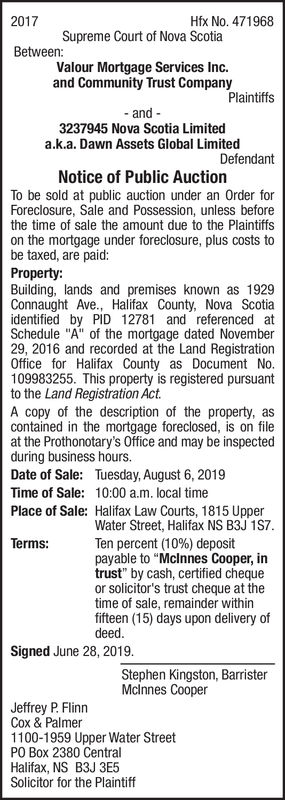 "2017Hfx No.471968Supreme Court of Nova ScotiaBetween:Valour Mortgage Services Inc.and Community Trust CompanyPlaintiffsand3237945 Nova Scotia Limiteda.k.a. Dawn Assets Global LimitedDefendantNotice of Public AuctionTo be sold at public auction under an Order forForeclosure, Sale and Possession, unless beforethe time of sale the amount due to the Plaintiffson the mortgage under foreclosure, plus costs tobe taxed, are paid:Property:Building, lands and premises known as 1929Connaught Ave., Halifax County, Nova Scotiaidentified by PID 12781 and referenced atSchedule ""A"" of the mortgage dated November29, 2016 and recorded at the Land RegistrationOffice for Halifax County as Document No.109983255. This property is registered pursuantto the Land Registration ActA copy of the description of the property, ascontained in the mortgage foreclosed, is on fileat the Prothonotary's Office and may be inspectedduring business hoursDate of Sale:Tuesday, August 6, 201910:00 a.m. local timeTime of Sale:Place of Sale: Halifax Law Courts, 1815 UpperWater Street, Halifax NS B3J 1S7.Ten percent (10%) depositpayable to ""Mclnnes Cooper, intrust"" by cash, certified chequeor solicitor's trust cheque at thetime of sale, remainder withinfifteen (15) days upon delivery ofdeedTerms:Signed June 28, 2019Stephen Kingston, BarristerMclnnes CooperJeffrey P. FlinnCox & Palmer1100-1959 Upper Water StreetPO Box 2380 CentralHalifax, NS B3J 3E5Solicitor for the Plaintiff 2017 Hfx No.471968 Supreme Court of Nova Scotia Between: Valour Mortgage Services Inc. and Community Trust Company Plaintiffs and 3237945 Nova Scotia Limited a.k.a. Dawn Assets Global Limited Defendant Notice of Public Auction To be sold at public auction under an Order for Foreclosure, Sale and Possession, unless before the time of sale the amount due to the Plaintiffs on the mortgage under foreclosure, plus costs to be taxed, are paid: Property: Building, lands and premises known as 1929 Connaught Ave., Halifax County, Nova Scotia identified by PID 12781 and referenced at Schedule ""A"" of the mortgage dated November 29, 2016 and recorded at the Land Registration Office for Halifax County as Document No. 109983255. This property is registered pursuant to the Land Registration Act A copy of the description of the property, as contained in the mortgage foreclosed, is on file at the Prothonotary's Office and may be inspected during business hours Date of Sale: Tuesday, August 6, 2019 10:00 a.m. local time Time of Sale: Place of Sale: Halifax Law Courts, 1815 Upper Water Street, Halifax NS B3J 1S7. Ten percent (10%) deposit payable to ""Mclnnes Cooper, in trust"" by cash, certified cheque or solicitor's trust cheque at the time of sale, remainder within fifteen (15) days upon delivery of deed Terms: Signed June 28, 2019 Stephen Kingston, Barrister Mclnnes Cooper Jeffrey P. Flinn Cox & Palmer 1100-1959 Upper Water Street PO Box 2380 Central Halifax, NS B3J 3E5 Solicitor for the Plaintiff"