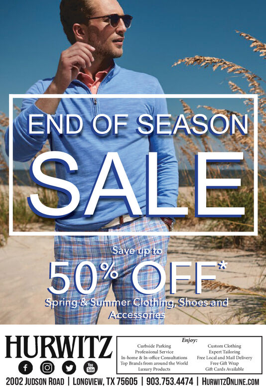 END OF SEASONSALESave up to50 OFFSpring & Summer Clothing, Shoes andAccessoriesHURWITZEnjoy:Curbside ParkingProfessional ServiceIn-home & In-office ConsultationsTop Brands from around the WorldLuxury ProductsCustom ClothingExpert TailoringFree Local and Mail DeliveryFree Gift WrapGift Cards AvailableYoufTebe2002 JUDSON ROAD I LONGVIEW, TX 75605 | 903.753.4474 | HURWITZONLINE.COM END OF SEASON SALE Save up to 50 OFF Spring & Summer Clothing, Shoes and Accessories HURWITZ Enjoy: Curbside Parking Professional Service In-home & In-office Consultations Top Brands from around the World Luxury Products Custom Clothing Expert Tailoring Free Local and Mail Delivery Free Gift Wrap Gift Cards Available You f Tebe 2002 JUDSON ROAD I LONGVIEW, TX 75605 | 903.753.4474 | HURWITZONLINE.COM