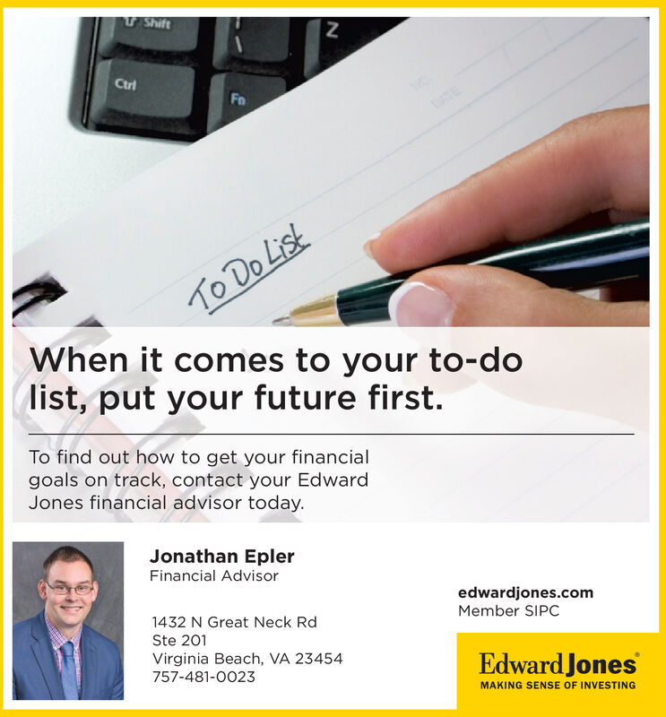 ShiftCtriTo Do ListWhen it comes to your to-doist, put your future first.To find out how to get your financialgoals on track, contact your EdwardJones financial advisor today.Jonathan EplerFinancial Advisoredwardjones.comMember SIPC1432 N Great Neck RdSte 201Virginia Beach, VA 23454Edward Jones757-481-0023MAKING SENSE OF INVESTING Shift Ctri To Do List When it comes to your to-do ist, put your future first. To find out how to get your financial goals on track, contact your Edward Jones financial advisor today. Jonathan Epler Financial Advisor edwardjones.com Member SIPC 1432 N Great Neck Rd Ste 201 Virginia Beach, VA 23454 Edward Jones 757-481-0023 MAKING SENSE OF INVESTING