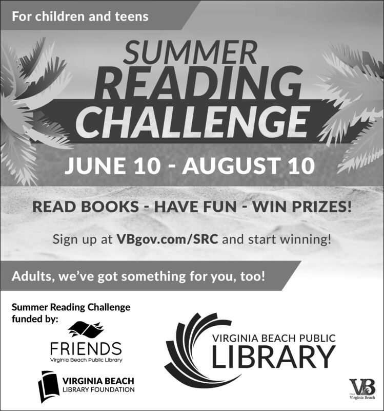 For children and teensSUMMERREADINGCHALLENGEJUNE 10 AUGUST 10READ BOOKS HAVE FUN WIN PRIZES!Sign up at VBgov.com/SRC and start winning!Adults, we've got something for you, too!Summer Reading Challengefunded by:VIRGINIA BEACH PUBLICFRIENDSLIBRARYVirginia Beach Public LibraryVIRGINIA BEACHVBLIBRARY FOUNDATIONVirginia Beach For children and teens SUMMER READING CHALLENGE JUNE 10 AUGUST 10 READ BOOKS HAVE FUN WIN PRIZES! Sign up at VBgov.com/SRC and start winning! Adults, we've got something for you, too! Summer Reading Challenge funded by: VIRGINIA BEACH PUBLIC FRIENDS LIBRARY Virginia Beach Public Library VIRGINIA BEACH VB LIBRARY FOUNDATION Virginia Beach