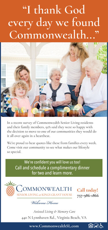 """""""I thank Godevery day we foundCommonwealth...""""survey of Commonwealth Senior Living residentsIn a recentand their family members, g2% said they were so happy withthe decision to move to one of our communities they would doit all over again in a heartbeat.We're proud to hear quotes like these from families every week.Come visit our community to see what makes our lifestylespecialsCWe're confident you will love us too!Call and schedule a complimentary dinnerfor two and learn more.COMMONWEALTH Call today!SENIOR LIVING ar KINGS GRANT HOUSE757-986-1866Welecome HomeAssisted Living é Memory Care440 N Lynnhaven Rd., Virginia Beach, VAwww.Commonwealth SL.com """"I thank God every day we found Commonwealth..."""" survey of Commonwealth Senior Living residents In a recent and their family members, g2% said they were so happy with the decision to move to one of our communities they would do it all over again in a heartbeat. We're proud to hear quotes like these from families every week. Come visit our community to see what makes our lifestyle special sC We're confident you will love us too! Call and schedule a complimentary dinner for two and learn more. COMMONWEALTH Call today! SENIOR LIVING ar KINGS GRANT HOUSE 757-986-1866 Welecome Home Assisted Living é Memory Care 440 N Lynnhaven Rd., Virginia Beach, VA www.Commonwealth SL.com"""
