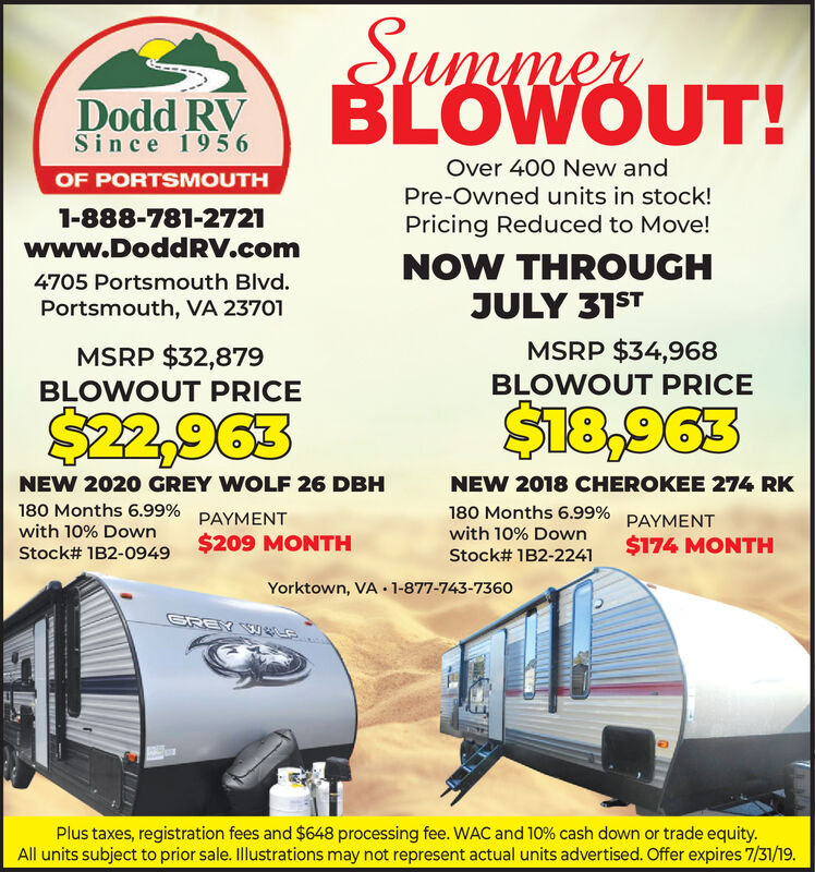 SummenBLOWOUT!Dodd RVSince 1956Over 400 New andOF PORTSMOUTHPre-Owned units in stock!1-888-781-2721Pricing Reduced to Move!www.DoddRV.comNOW THROUGH4705 Portsmouth Blvd.JULY 31STPortsmouth, VA 23701MSRP $34,968MSRP $32,879BLOWOUT PRICEBLOWOUT PRICE$22,963$18,963NEW 2020 GREY WOLF 26 DBHNEW 2018 CHEROKEE 274 RK180 Months 6.99%180 Months 6.99% PAYMENTPAYMENTwith 10% Downwith 10% Down$174 MONTH$209 MONTHStock# 1B2-0949Stock# 1B2-2241Yorktown, VA 1-877-743-7360SREYPlus taxes, registration fees and $648 processing fee. WAC and 10 % cash down or trade equity.All units subject to prior sale. Illustrations may not represent actual units advertised. Offer expires 7/31/19. Summen BLOWOUT! Dodd RV Since 1956 Over 400 New and OF PORTSMOUTH Pre-Owned units in stock! 1-888-781-2721 Pricing Reduced to Move! www.DoddRV.com NOW THROUGH 4705 Portsmouth Blvd. JULY 31ST Portsmouth, VA 23701 MSRP $34,968 MSRP $32,879 BLOWOUT PRICE BLOWOUT PRICE $22,963 $18,963 NEW 2020 GREY WOLF 26 DBH NEW 2018 CHEROKEE 274 RK 180 Months 6.99% 180 Months 6.99% PAYMENT PAYMENT with 10% Down with 10% Down $174 MONTH $209 MONTH Stock# 1B2-0949 Stock# 1B2-2241 Yorktown, VA 1-877-743-7360 SREY Plus taxes, registration fees and $648 processing fee. WAC and 10 % cash down or trade equity. All units subject to prior sale. Illustrations may not represent actual units advertised. Offer expires 7/31/19.