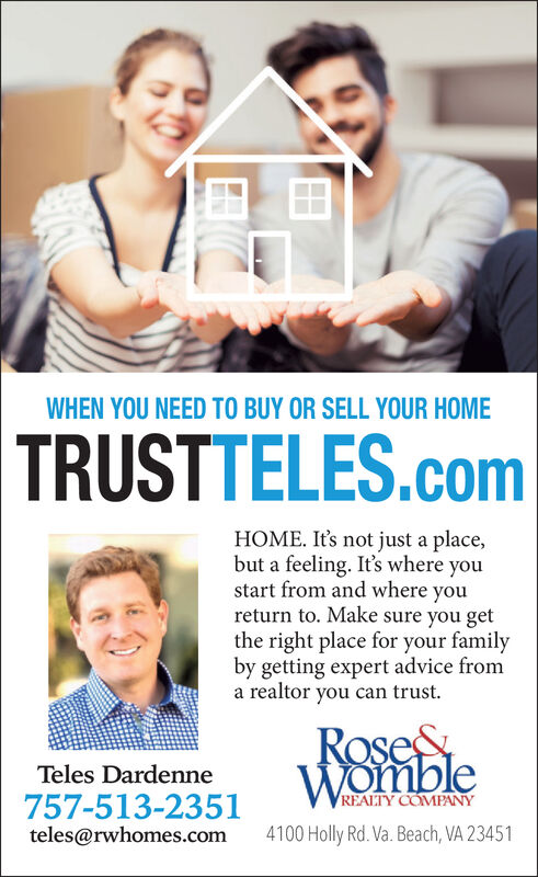 WHEN YOU NEED TO BUY OR SELL YOUR HOMETRUSTTELES.comHOME. It's not just a place,but a feeling. It's where youstart from and where youreturn to. Make sure you getthe right place for your familyby getting expert advice froma realtor you can trustRoseeWombleTeles DardenneREALTY COMPANY757-513-2351teles@rwhomes.com4100 Holly Rd. Va. Beach, VA 23451 WHEN YOU NEED TO BUY OR SELL YOUR HOME TRUSTTELES.com HOME. It's not just a place, but a feeling. It's where you start from and where you return to. Make sure you get the right place for your family by getting expert advice from a realtor you can trust Rosee Womble Teles Dardenne REALTY COMPANY 757-513-2351 teles@rwhomes.com 4100 Holly Rd. Va. Beach, VA 23451