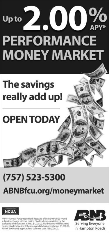 2.00%Up toAPY*PERFORMANCEMONEY MARKETThe savingsreally add up!OPEN TODAY(757) 523-5300ABNBfcu.org/moneymarketBNBNCUAAPY Annual Percentage Yield, Rates are effective 03/01/2019 andsubject to change without notice. Dilividends are calculated by theaverage daily balance of at least $1,000.00 No dividend will be eamedon any dividend period if the average daily balance is below $1,000.00APY of 2.00% only applicable to balances over $250,000.00Serving Everyonein Hampton Roads 2.00% Up to APY* PERFORMANCE MONEY MARKET The savings really add up! OPEN TODAY (757) 523-5300 ABNBfcu.org/moneymarket BNB NCUA APY Annual Percentage Yield, Rates are effective 03/01/2019 and subject to change without notice. Dilividends are calculated by the average daily balance of at least $1,000.00 No dividend will be eamed on any dividend period if the average daily balance is below $1,000.00 APY of 2.00% only applicable to balances over $250,000.00 Serving Everyone in Hampton Roads