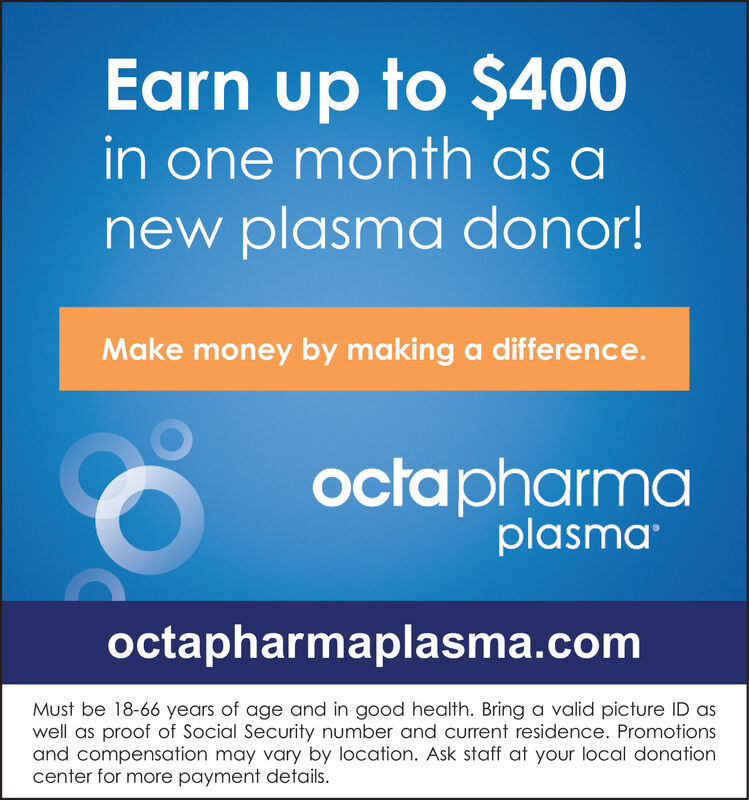 Earn up to $400in one month as anew plasma donor!Make money by making a difference.ocapharmaplasmaoctapharmaplasma.comMust be 18-66 years of age and in good health. Bring a valid picture ID aswell as proof of Social Security number and current residence. Promotionsand compensation may vary by location. Ask staff at your local donationcenter for more payment details.