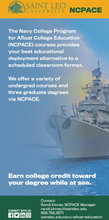 SAINT LEONIVER SITy NCPACEThe Navy College Programfor Afloat College Education(NCPACE) courses providesyour best educationaldeployment alternative to ascheduled classroom format.We offer a variety ofundergrad courses andthree graduate degreesvia NCPACE.Earn college credit towardyour degree while at sea.Contact:Randi Kinney NCPACE Managerrandi.kinney@saintleo.edu866.758.3571saintleo.edu/navy-afloat-educationCONNECT WITH US SAINT LEO  NIVER SITy NCPACE The Navy College Program for Afloat College Education (NCPACE) courses provides your best educational deployment alternative to a scheduled classroom format. We offer a variety of undergrad courses and three graduate degrees via NCPACE. Earn college credit toward your degree while at sea. Contact: Randi Kinney NCPACE Manager randi.kinney@saintleo.edu 866.758.3571 saintleo.edu/navy-afloat-education CONNECT WITH US