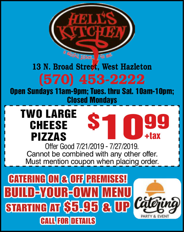 FHELL'SKITCHEN13 N. Broad Street, West Hazleton(570) 453-2222Open Sundays 11am-9pm; Tues. thru Sat. 10am-10pm;Closed MondaysTWO LARGE $T 99+taxPIZZASOffer Good 7/21/2019-7/27/2019.Cannot be combined with any other offer.Must mention coupon when placing order.CATERING ON&OFF PREMISES!BUILD-YOUR-OWN MENUSTARTING AT $5.95 & UP CaeiniPARTY& EVENTCALL FOR DETAILS FHELL'S KITCHEN 13 N. Broad Street, West Hazleton (570) 453-2222 Open Sundays 11am-9pm; Tues. thru Sat. 10am-10pm; Closed Mondays TWO LARGE $T 99 +tax PIZZAS Offer Good 7/21/2019-7/27/2019. Cannot be combined with any other offer. Must mention coupon when placing order. CATERING ON&OFF PREMISES! BUILD-YOUR-OWN MENU STARTING AT $5.95 & UP Caeini PARTY& EVENT CALL FOR DETAILS