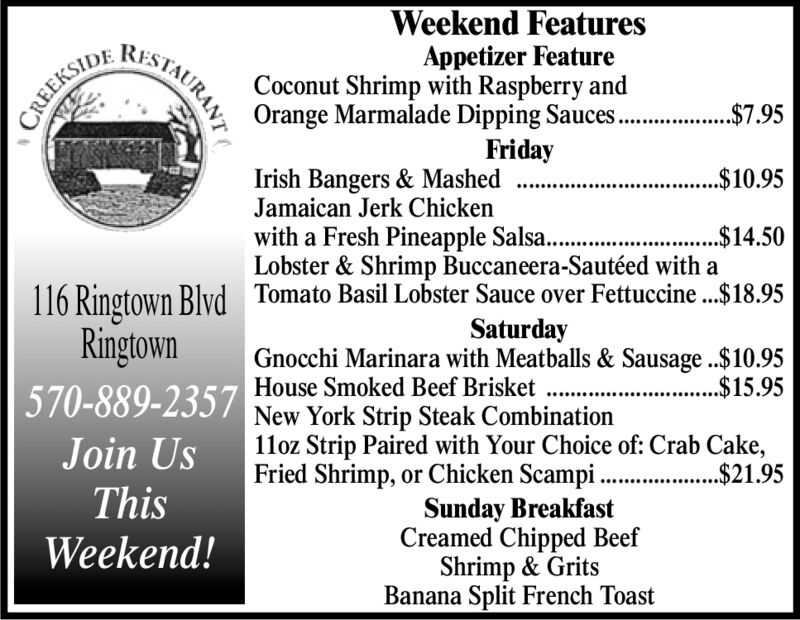 Weekend FeaturesAppetizer FeatureCoconut Shrimp with Raspberry andOrange Marmalade Dipping Sauces..FridayIrish Bangers & Mashed ..Jamaican Jerk ChickenRESTAURANT. 95CREEKSIDE..$10.95with a Fresh Pineapple Salsa..Lobster & Shrimp Buccaneera-Sautéed with aTomato Basil Lobster Sauce over Fettuccine ...$18.95......$4.50116 Ringtown BlvdRingtownSaturdayGnocchi Marinara with Meatballs & Sausage..$10.95House Smoked Beef Brisket...$15.95570-889-2357 New York Strip Steak Combination11oz Strip Paired with Your Choice of: Crab Cake,Join UsFried Shrimp, or Chicken Scampi...$21.95ThisSunday BreakfastCreamed Chipped BeefShrimp & GritsBanana Split French ToastWeekend! Weekend Features Appetizer Feature Coconut Shrimp with Raspberry and Orange Marmalade Dipping Sauces.. Friday Irish Bangers & Mashed .. Jamaican Jerk Chicken RESTAURANT . 95 CREEKSIDE ..$10.95 with a Fresh Pineapple Salsa.. Lobster & Shrimp Buccaneera-Sautéed with a Tomato Basil Lobster Sauce over Fettuccine ...$18.95 ......$4.50 116 Ringtown Blvd Ringtown Saturday Gnocchi Marinara with Meatballs & Sausage..$10.95 House Smoked Beef Brisket ...$15.95 570-889-2357 New York Strip Steak Combination 11oz Strip Paired with Your Choice of: Crab Cake, Join Us Fried Shrimp, or Chicken Scampi. ..$21.95 This Sunday Breakfast Creamed Chipped Beef Shrimp & Grits Banana Split French Toast Weekend!