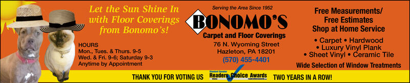 Let the Sun Shine InServing the Area Since 1952Free Measurements/Free EstimatesShop at Home ServiceBONOMO'Swith Floor Coveringsfrom Bonomo's!Carpet and Floor CoveringsCarpet HardwoodLuxury Vinyl PlankSheet Vinyl76 N. Wyoming StreetHazleton, PA 18201(570) 455-4401HOURSMon., Tues. & Thurs. 9-5Wed. & Fri. 9-6; Saturday 9-3Anytime by AppointmentCeramic TileWide Selection of Window TreatmentsTHANK YOU FOR VOTING US ReadersChoice AwardsTWO YEARS IN A ROW! Let the Sun Shine In Serving the Area Since 1952 Free Measurements/ Free Estimates Shop at Home Service BONOMO'S with Floor Coverings from Bonomo's! Carpet and Floor Coverings Carpet Hardwood Luxury Vinyl Plank Sheet Vinyl 76 N. Wyoming Street Hazleton, PA 18201 (570) 455-4401 HOURS Mon., Tues. & Thurs. 9-5 Wed. & Fri. 9-6; Saturday 9-3 Anytime by Appointment Ceramic Tile Wide Selection of Window Treatments THANK YOU FOR VOTING US ReadersChoice Awards TWO YEARS IN A ROW!