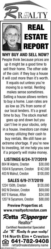 """RALTYREALESTATEREPORTWHY BUY AND SELL NOW?People think because prices areup it might be a good time tosell their home. The other sideof the coin: if they buy a houseit will cost more than it's worthIt equals out unless you'removing to a rental. Rentingmakes sense sometimesSelling a house allows rentersto buy a home. Loan rates areas low as 3% from some ofour local lenders. It's a greattime to buy. The stock marketgoes up and down but youcan't live in your stocks, onlyin a house. Investors can makemoney utilizing their cash tobuy rentals. We still have anextreme shortage. If you're newto investing, let me help you seeif a property will make moneyLISTINGS 6/24-7/7/2019804 W Adams, Creston1004 N Sycamore, Creston $142,000403 N Walnut, Creston$30,000$100,000SALES 6/9-7/7/20191224 150th, Creston902 N Division, Creston607 E Kansas, Afton1207 N Sycamore, Creston $88,000$120,000$69,000$34,500Preview Properties atwww.rrealtyofcreston.comRetta RippergerRealtorCertified Residential SpecialistLet """"R"""" Realty be your realty!114 North Elm Creston641-782-9408retta@realestateismy.nameSM-0P2042321 RALTY REAL ESTATE REPORT WHY BUY AND SELL NOW? People think because prices are up it might be a good time to sell their home. The other side of the coin: if they buy a house it will cost more than it's worth It equals out unless you're moving to a rental. Renting makes sense sometimes Selling a house allows renters to buy a home. Loan rates are as low as 3% from some of our local lenders. It's a great time to buy. The stock market goes up and down but you can't live in your stocks, only in a house. Investors can make money utilizing their cash to buy rentals. We still have an extreme shortage. If you're new to investing, let me help you see if a property will make money LISTINGS 6/24-7/7/2019 804 W Adams, Creston 1004 N Sycamore, Creston $142,000 403 N Walnut, Creston $30,000 $100,000 SALES 6/9-7/7/2019 1224 150th, Creston 902 N Division, Creston 607 E Kansas, Afton 1207 N Sycamore, Creston"""