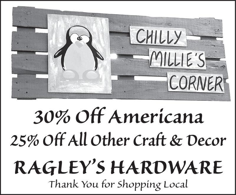 CHILLYMILLIE'SCORNER30% Off Amerícana25% Off All Other Craft & DecorRAGLEY'S HARDWAREThank You for shopping Local CHILLY MILLIE'S CORNER 30% Off Amerícana 25% Off All Other Craft & Decor RAGLEY'S HARDWARE Thank You for shopping Local