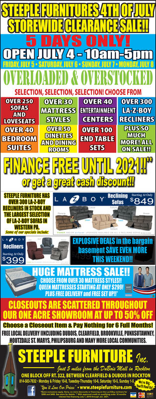 """STEEPLE FURNITURES PREATHOFJULYSTOREWIDE CLEARANCESALE!4 DAYS ONLY!FRIDAY,JUNE 28 SATURDAY, JUNE 29 SUNDAY, JUNE 30 MONDAY, JULY 1OVERLOADED&OVERSTOCKEDSELECTION,SELECTION, SELECTION! CHOOSE FROMOVER 30OVER 250OVER 40OVER 300SOFASMATTRESS ENTERTAINMENT LA-Z-BOYCENTERS RECLINERSPLUSSOMUCHANDSTYLESOVER50BEDROOMINETESEND TABLE MOREHALLAND DININGROOMSLOVESEATSOVER 40OVER 100SUITESSETSON SALE!!FINANCE FREE UNTIL 2021!""""or get a great cash discount!LAZB OY Reclining g lySofas $849STEEPLE FURNITURE HASOVER 300 LA-Z-BOYRECLINERS IN STOCK ANDTHE LARGEST SELECTIONOF LA-Z-BOY SOFAS INWESTERN PAfotneSome of our specials includeeeEXPLOSIVE DEALS in the bargainbasement SAVE EVEN MORE499 THIS WEEKEND!BOYReclinersStarting At Only$399HUGE MATTRESS SALE!!CHOOSE FROM OVER 30 MATTRESS STYLES!!QUEEN MATTRESSES STARTING AT ONLY $299!PLUS FREE DELIVERY and FREE SET UP!!CLOSEOUTS ARE SCATTERED THROUGHOUTOUR ONE ACRE SHOWROOM AT UP TO 50% OFFChoose a Closeout Item & Pay Nothing for 6 Full Months!FREE LOCAL DELIVERY IINCLUDING DUBOIS, CLEARFIELD, BROOKVILLE, PUNKSUTAWNEYHOUTZDALE ST. MARYS, PHILIPSBURG AND MANY MORE LOCAL COMMUNITIESSTEEPLE FURNITUREnt.ust 5 miles from the DuBois Mall in RocktonONE BLOCK OFF RT. 322, BETWEEN CLEARFIELD&DUBOIS IN ROCKTON814-583-7632 Monday&Friday 10-8, Tuesday-Thursday 10-6, Saturday 10-5, Sunday 1-5were Bve On Prices www.steeplefurniture.com d STEEPLE FURNITURES PREATHOFJULY STOREWIDE CLEARANCESALE! 4 DAYS ONLY! FRIDAY,JUNE 28 SATURDAY, JUNE 29 SUNDAY, JUNE 30 MONDAY, JULY 1 OVERLOADED&OVERSTOCKED SELECTION,SELECTION, SELECTION! CHOOSE FROM OVER 30 OVER 250 OVER 40 OVER 300 SOFAS MATTRESS ENTERTAINMENT LA-Z-BOY CENTERS RECLINERS PLUSSO MUCH AND STYLES OVER50 BEDROOMINETESEND TABLE MOREHALL AND DINING ROOMS LOVESEATS OVER 40 OVER 100 SUITES SETS ON SALE!! FINANCE FREE UNTIL 2021!"""" or get a great cash discount! LAZB OY Reclining g ly Sofas $849 STEEPLE FURNITURE HAS OVER 300 LA-Z-BOY RECLINERS IN STOCK AND THE LARGEST SELECTION OF LA-Z-BOY SOFAS IN WESTERN PA f"""