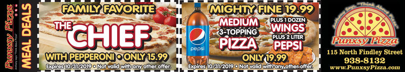 FAMILY FAVORITEMIGHTY FINE 19.99MEDIUM3-TOPPINGPLUS 1 DOZENTHEWINGSCHIEFPLUS 2 LITERPEPSIONLY 19.99Expires 10/31/2019 o Not valid with any other.offerPIZZAPunxsy Pizzapepsi115 North Findley Street938-8132www.PunxsyPizza.comWITH PEPPERONIOONLY 15.99Expires 10/31/2019 o Not valid with any ofther offerPunxsy PizzaMEAL DEALS#= A FAMILY FAVORITE MIGHTY FINE 19.99 MEDIUM 3-TOPPING PLUS 1 DOZEN THE WINGS CHIEF PLUS 2 LITER PEPSI ONLY 19.99 Expires 10/31/2019 o Not valid with any other.offer PIZZA Punxsy Pizza pepsi 115 North Findley Street 938-8132 www.PunxsyPizza.com WITH PEPPERONIOONLY 15.99 Expires 10/31/2019 o Not valid with any ofther offer Punxsy Pizza MEAL DEALS #= A