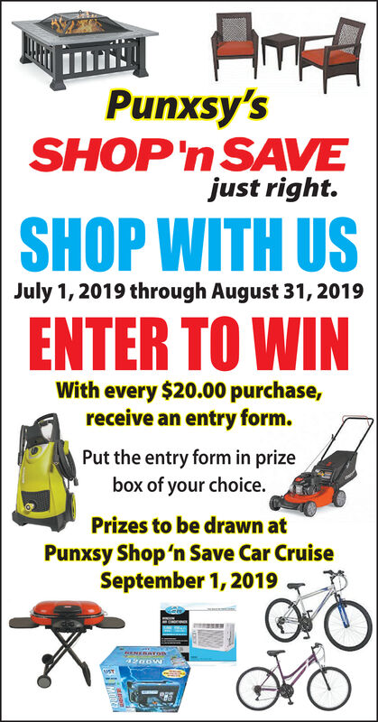 Punxsy'sSHOP'n SAVEjust right.SHOP WITH USJuly 1, 2019 through August 31, 2019ENTER TO WINWith every $20.00 purchase,receive an entry form.Put the entry form in prizebox of your choicePrizes to be drawn atPunxsy Shop'n Save Car CruiseSeptember 1, 2019RNERAYOBST Punxsy's SHOP'n SAVE just right. SHOP WITH US July 1, 2019 through August 31, 2019 ENTER TO WIN With every $20.00 purchase, receive an entry form. Put the entry form in prize box of your choice Prizes to be drawn at Punxsy Shop'n Save Car Cruise September 1, 2019 RNERAYOB ST