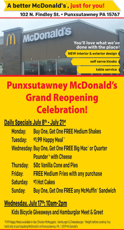 A better McDonald's, just for you!102 N. Findley St. Punxsutawney PA 15767MMcDonald'sYou'll love what we'vedone with the place!NEW interior & exterior designself serve kioskstable servicePunxsutawney McDonald'sGrand ReopeningCelebration!Daily Specials July 8th- July 21stMonday: Buy One, Get One FREE Medium ShakesTuesday: $1.99 Happy Meal*Wednesday: Buy One, Get One FREE Big Mac' or QuarterPounder with CheeseThursday: 50c Vanilla Cone and PiesFriday:Saturday: $1 Hot CakesSunday: Buy One, Get One FREE any McMuffin' SandwichFREE Medium Fries with any purchaseWednesday, July 17th, 10am-2pmKids Bicycle Giveaways and Hamburglar Meet & Greet.99 Happy Meals available in 4pc Chicken McNuggets, Hamburger&Cheeseburger. Weight before cooking 4 0Valid only at participating McDonald's in Punksutawrey, PA 2019 McDonald's A better McDonald's, just for you! 102 N. Findley St. Punxsutawney PA 15767 MMcDonald's You'll love what we've done with the place! NEW interior & exterior design self serve kiosks table service Punxsutawney McDonald's Grand Reopening Celebration! Daily Specials July 8th- July 21st Monday: Buy One, Get One FREE Medium Shakes Tuesday: $1.99 Happy Meal* Wednesday: Buy One, Get One FREE Big Mac' or Quarter Pounder with Cheese Thursday: 50c Vanilla Cone and Pies Friday: Saturday: $1 Hot Cakes Sunday: Buy One, Get One FREE any McMuffin' Sandwich FREE Medium Fries with any purchase Wednesday, July 17th, 10am-2pm Kids Bicycle Giveaways and Hamburglar Meet & Greet .99 Happy Meals available in 4pc Chicken McNuggets, Hamburger&Cheeseburger. Weight before cooking 4 0 Valid only at participating McDonald's in Punksutawrey, PA 2019 McDonald's