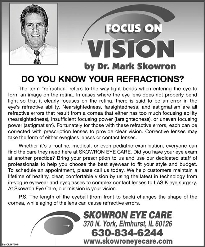 """FOCUS ONVISIONby Dr. Mark SkowronDO YOU KNOW YOUR REFRACTIONS?The term """"refraction"""" refers to the way light bends when entering the eye toform an image on the retina. In cases where the eye lens does not properly bendlight so that it clearly focuses on the retina, there is said to be an error in theeye's refractive ability. Nearsightedness, farsightedness, and astigmatism are allrefractive errors that result from a cornea that either has too much focusing ability(nearsightedness), insufficient focusing power (farsightedness), or uneven focusingpower (astigmatism). Fortunately for those with these refractive errors, each can becorrected with prescription lenses to provide clear vision. Corrective lenses maytake the form of either eyeglass lenses or contact lenses.Whether it's a routine, medical, or even pediatric examination, everyone canfind the care they need here at SKOWRON EYE CARE. Did you have your eye examat another practice? Bring your prescription to us and use our dedicated staff ofprofessionals to help you choose the best eyewear to fit your style and budgetTo schedule an appointment, please call us today. We help customers maintain alifetime of healthy, clear, comfortable vision by using the latest in technology fromin-vogue eyewear and eyeglasses to complex contact lenses to LASIK eye surgery.At Skowron Eye Care, our mission is your vision.P.S. The length of the eyeball (from front to back) changes the shape of thecornea, while aging of the lens can cause refractive errors.SKOWRON EYE CARE370 N. York, Elmhurst, IL 60126630-834-6244www.skowroneyecare.comSM-CL1677041 FOCUS ON VISION by Dr. Mark Skowron DO YOU KNOW YOUR REFRACTIONS? The term """"refraction"""" refers to the way light bends when entering the eye to form an image on the retina. In cases where the eye lens does not properly bend light so that it clearly focuses on the retina, there is said to be an error in the eye's refractive ability. Nearsightedness, farsightedness, and astigmatism are all refrac"""