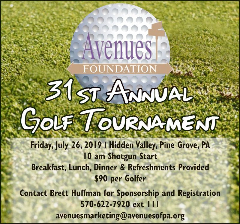 AvenuesFOUNDATION31 sT ANNUALGOLF OURNAMENTFriday, July 26, 2019 I Hidden Valley, Pine Grove, PA10 am Shotgun StartBreakfast, Lunch, Dinner & Refreshments Provided$90 per GolferContact Brett Huffman for Sponsorship and Registration570-622-7920 ext 1|avenuesmarketing@avenuesofpa.org Avenues FOUNDATION 31 sT ANNUAL GOLF OURNAMENT Friday, July 26, 2019 I Hidden Valley, Pine Grove, PA 10 am Shotgun Start Breakfast, Lunch, Dinner & Refreshments Provided $90 per Golfer Contact Brett Huffman for Sponsorship and Registration 570-622-7920 ext 1| avenuesmarketing@avenuesofpa.org