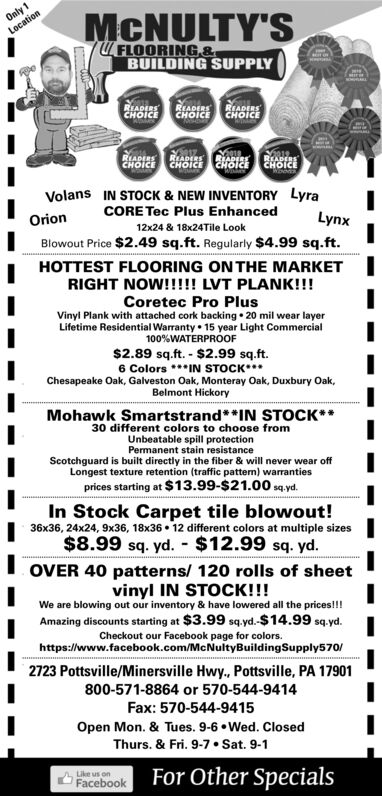 Only 1LocationMCNULTY'SFLOORING &BUILDING SUPPLYREADERSCHOICEREADERSCHOICEREADERSCHOICEwRARCRSCHOICEREADERSCHOICEREADERSCHOICE CHolcVolans IN STOCK & NEW INVENTORY LyraCORE Tec Plus EnhancedOrionLynxBlowout Price $2.49 sq.ft. Regularly $4.99 sq.ft.12x24 & 18x24Tile LookHOTTEST FLOORING ON THE MARKETRIGHT NOW!!!!! LVT PLANK!!!Coretec Pro PlusVinyl Plank with attached cork backing 20 mil wear layerLifetime Residential Warranty 15 year Light Commercial100%WATERPROOF$2.89 sq.ft. $2.99 sq.ft.6 ColorsIN STOCKChesapeake Oak, Galveston Oak, Monteray Oak, Duxbury Oak,Belmont HickoryMohawk Smartstrand**IN STOCK*30 different colors to choose fromUnbeatable spill protectionPermanent stain resistanceScotchguard is built directly in the fiber & will never wear offLongest texture retention (traffic pattern) warrantiesprices starting at $13.99-$21.00 sqyd.In Stock Carpet tile blowout!36x36, 24x24, 9x36, 18x36 12 different colors at multiple sizes$8.99 sq. yd. $12.99 sq. yd.OVER 40 patterns/ 120 rolls of sheetvinyl IN STOCK!!!We are blowing out our inventory & have lowered all the prices!!Amazing discounts starting at $3.99 sqyd.-$14.99 sq.ydCheckout our Facebook page for colors.https://www.facebook.com/McNultyBuilding Supply570/2723 Pottsville/Minersville Hwy., Pottsville, PA 17901800-571-8864 or 570-544-9414Fax: 570-544-9415Open Mon. & Tues. 9-6. Wed. ClosedThurs. & Fri. 9-7. Sat. 9-1For Other SpecialsUke us onFacebook Only 1 Location MCNULTY'S FLOORING & BUILDING SUPPLY READERS CHOICE READERS CHOICE READERS CHOICE w RARCRS CHOICE READERS CHOICE READERS CHOICE CHolc Volans IN STOCK & NEW INVENTORY Lyra CORE Tec Plus Enhanced Orion Lynx Blowout Price $2.49 sq.ft. Regularly $4.99 sq.ft. 12x24 & 18x24Tile Look HOTTEST FLOORING ON THE MARKET RIGHT NOW!!!!! LVT PLANK!!! Coretec Pro Plus Vinyl Plank with attached cork backing 20 mil wear layer Lifetime Residential Warranty 15 year Light Commercial 100%WATERPROOF $2.89 sq.ft. $2.99 sq.ft. 6 ColorsIN STOCK Chesapeake Oak, Galveston Oak, Monteray Oak, Duxbury Oak, Belmont Hickory Mohawk Smartstrand**IN STOCK* 30 different colors to choose from Unbeatable spill protection Permanent stain resistance Scotchguard is built directly in the fiber & will never wear off Longest texture retention (traffic pattern) warranties prices starting at $13.99-$21.00 sqyd. In Stock Carpet tile blowout! 36x36, 24x24, 9x36, 18x36 12 different colors at multiple sizes $8.99 sq. yd. $12.99 sq. yd. OVER 40 patterns/ 120 rolls of sheet vinyl IN STOCK!!! We are blowing out our inventory & have lowered all the prices!! Amazing discounts starting at $3.99 sqyd.-$14.99 sq.yd Checkout our Facebook page for colors. https://www.facebook.com/McNultyBuilding Supply570/ 2723 Pottsville/Minersville Hwy., Pottsville, PA 17901 800-571-8864 or 570-544-9414 Fax: 570-544-9415 Open Mon. & Tues. 9-6. Wed. Closed Thurs. & Fri. 9-7. Sat. 9-1 For Other Specials Uke us on Facebook