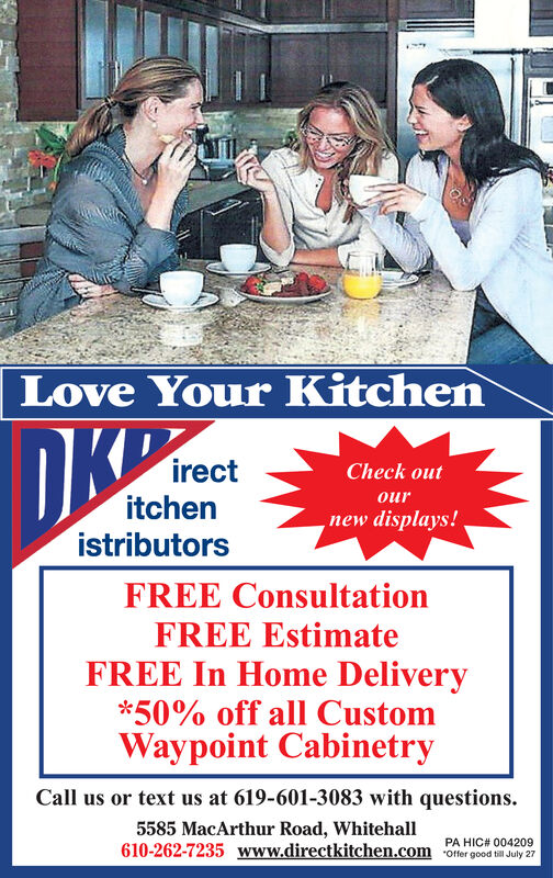 Love Your KitchenirectCheck outouritchenistributors, new displays!FREE ConsultationFREE EstimateFREE In Home Delivery*50% off all CustomWaypoint CabinetryCall us or text us at 619-601-3083 with questions5585 MacArthur Road, Whitehall610-262-7235 www.directkitchen.comPA HIC# 004209Offer good till July 27 Love Your Kitchen irect Check out our itchen istributors , new displays! FREE Consultation FREE Estimate FREE In Home Delivery *50% off all Custom Waypoint Cabinetry Call us or text us at 619-601-3083 with questions 5585 MacArthur Road, Whitehall 610-262-7235 www.directkitchen.com PA HIC# 004209 Offer good till July 27