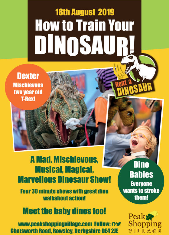18th August 2019How to Train YourDINOSAUR!DexterRent aMischievoustwo year oldT-Rex!|DINOSAURMad, Mischievous,Musical, Magical,Marvellous Dinosaur Show!DinoBabiesEveryonewants to strokethem!Four 30 minute shows with great dinowalkabout action!Meet the baby dinos too!Peakwww.peakshoppingvillage.com Follow: ShoppingVILLAGEChatsworth Road, Rowsley, Derbyshire DE4 2JE 18th August 2019 How to Train Your DINOSAUR! Dexter Rent a Mischievous two year old T-Rex! |DINOSAUR Mad, Mischievous, Musical, Magical, Marvellous Dinosaur Show! Dino Babies Everyone wants to stroke them! Four 30 minute shows with great dino walkabout action! Meet the baby dinos too! Peak www.peakshoppingvillage.com Follow: Shopping VILLAGE Chatsworth Road, Rowsley, Derbyshire DE4 2JE