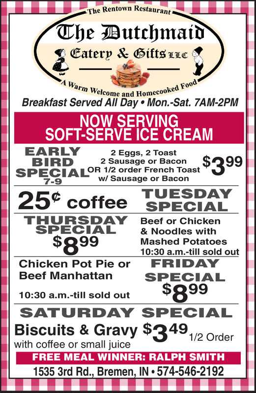 The Rentown RestaurantThe ButchmaidEaterp & Bifts zLcA Warm Welcome and Homecooked FoodBreakfast Served All Day Mon.-Sat. 7AM-2PMNOW SERVINGSOFT-SERVE ICE CREAMEARLYBIRDSPECIALOR 1/2 order French Toast7-92 Eggs, 2 Toast2 Sausage or Bacon.$399w/ Sausage or BaconTUESDAY25 coffee SPECIALTHURSDAYSPECIALBeef or Chicken& Noodles with$8 99Mashed Potatoes10:30 a.m.-till sold outFRIDAYChicken Pot Pie orBeef ManhattanSPECIAL$8 9910:30 a.m.-till sold outSATURDAY SPECIALBiscuits &Gravy $349.with coffee or small juiceFREE MEAL WINNER: GARY KIEFER1535 3rd Rd., Bremen, IN 574-546-21921/2 Order The Rentown Restaurant The Butchmaid Eaterp & Bifts zLc A Warm Welcome and Homecooked Food Breakfast Served All Day Mon.-Sat. 7AM-2PM NOW SERVING SOFT-SERVE ICE CREAM EARLY BIRD SPECIALOR 1/2 order French Toast 7-9 2 Eggs, 2 Toast 2 Sausage or Bacon .$399 w/ Sausage or Bacon TUESDAY 25 coffee SPECIAL THURSDAY SPECIAL Beef or Chicken & Noodles with $8 99 Mashed Potatoes 10:30 a.m.-till sold out FRIDAY Chicken Pot Pie or Beef Manhattan SPECIAL $8 99 10:30 a.m.-till sold out SATURDAY SPECIAL Biscuits &Gravy $349. with coffee or small juice FREE MEAL WINNER: GARY KIEFER 1535 3rd Rd., Bremen, IN 574-546-2192 1/2 Order