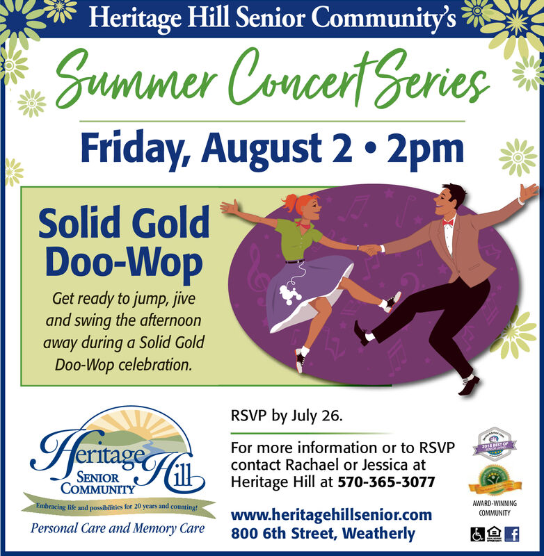 Heritage Hill Senior Community'sSummer ConcertSeriesFriday, August 2. 2pmSolid GoldDoo-WopGet ready to jump, jiveand swing the afternoonaway during a Solid GoldDoo-Wop celebration.RSVP by July 26IeritageFor more information or to RSVPcontact Rachael or Jessica atHeritage Hill at 570-365-307720TE BEST OFSENIORCOMMUNITYAWARD-WINNINGEmbracing life and possibilities for 20 years and counting!www.heritagehillsenior.com800 6th Street, WeatherlyCOMMUNITYPersonal Care and Memory Caref Heritage Hill Senior Community's Summer ConcertSeries Friday, August 2. 2pm Solid Gold Doo-Wop Get ready to jump, jive and swing the afternoon away during a Solid Gold Doo-Wop celebration. RSVP by July 26 Ieritage For more information or to RSVP contact Rachael or Jessica at Heritage Hill at 570-365-3077 20TE BEST OF SENIOR COMMUNITY AWARD-WINNING Embracing life and possibilities for 20 years and counting! www.heritagehillsenior.com 800 6th Street, Weatherly COMMUNITY Personal Care and Memory Care f