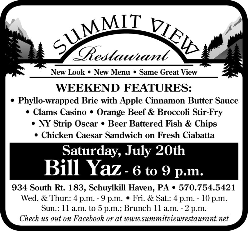SUMMIT VIEW.RestaurantNew Look New Menu . Same Great ViewWEEKEND FEATURES:Phyllo-wrapped Brie with Apple Cinnamon Butter SauceClams Casino Orange Beef & Broccoli Stir-FryNY Strip Oscar . Beer Battered Fish & ChipsChicken Caesar Sandwich on Fresh CiabattaSaturday, July 20thBill Yaz- 6 to 9 p.m.934 South Rt. 183, Schuylkill Haven, PA . 570.754.5421Wed. & Thur: 4 p.m. - 9 p.m. Fri. & Sat.: 4 p.m. - 10 p.mSun.: 11 a.m. to 5 p.m.; Brunch 11a.m. - 2 p.m.Check us out on Facebook or at www.summitviewrestaurant.net SUMMIT VIEW. Restaurant New Look New Menu . Same Great View WEEKEND FEATURES: Phyllo-wrapped Brie with Apple Cinnamon Butter Sauce Clams Casino Orange Beef & Broccoli Stir-Fry NY Strip Oscar . Beer Battered Fish & Chips Chicken Caesar Sandwich on Fresh Ciabatta Saturday, July 20th Bill Yaz- 6 to 9 p.m. 934 South Rt. 183, Schuylkill Haven, PA . 570.754.5421 Wed. & Thur: 4 p.m. - 9 p.m. Fri. & Sat.: 4 p.m. - 10 p.m Sun.: 11 a.m. to 5 p.m.; Brunch 11a.m. - 2 p.m. Check us out on Facebook or at www.summitviewrestaurant.net