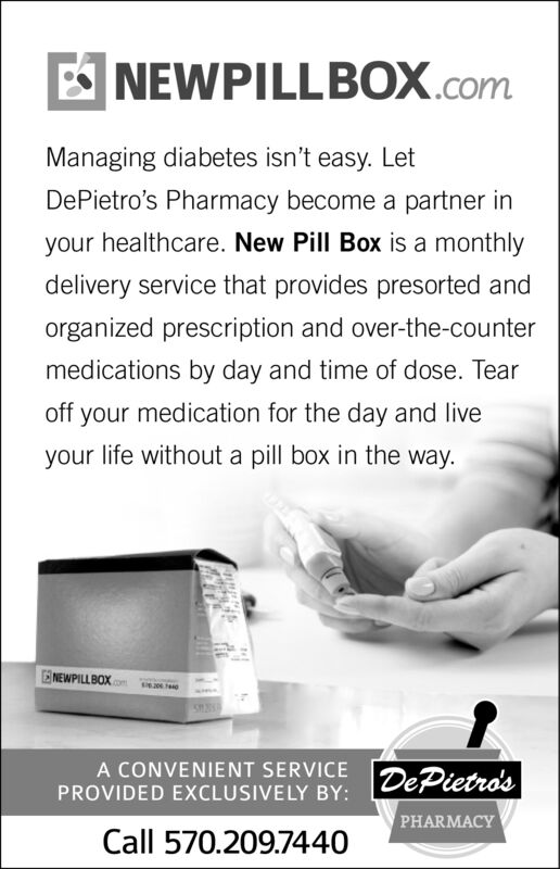 NEWPILLBOX.comManaging diabetes isn't easy. LetDePietro's Pharmacy become a partner inyour healthcare. New Pill Box is a monthlydelivery service that provides presorted andorganized prescription and over-the-countermedications by day and time of dose. Tearoff your medication for the day and liveyour life without a pill box in the wayNEWPILLBOX20A CONVENIENT SERVICEPROVIDED EXCLUSIVE LY BY: DePietro'sPHARMACYCall 570.209.7440 NEWPILLBOX.com Managing diabetes isn't easy. Let DePietro's Pharmacy become a partner in your healthcare. New Pill Box is a monthly delivery service that provides presorted and organized prescription and over-the-counter medications by day and time of dose. Tear off your medication for the day and live your life without a pill box in the way NEWPILLBOX 20 A CONVENIENT SERVICE PROVIDED EXCLUSIVE LY BY: DePietro's PHARMACY Call 570.209.7440