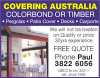COVERING AUSTRALIACOLORBOND OR TIMBERPergolas Patio Cover Decks CarportsWe will not be beatenon Quality or price30yrs experienceFREE QUOTEPhone Paul3822 6056QBCC lic no. 32211est. since 1982 COVERING AUSTRALIA COLORBOND OR TIMBER Pergolas Patio Cover Decks Carports We will not be beaten on Quality or price 30yrs experience FREE QUOTE Phone Paul 3822 6056 QBCC lic no. 32211 est. since 1982