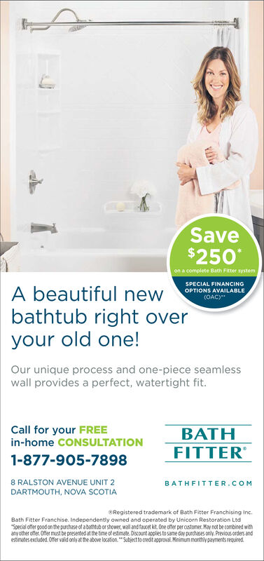 """Save$250on a complete Bath Fitter systemSPECIAL FINANCINGOPTIONS AVAILABLE(OAC)A beautiful newbathtub right overyour old one!Our unique process and one-piece seamlesswall provides a perfect, watertight fit.Call for your FREEin-home CONSULTATIONBATHFITTER1-877-905-78988 RALSTON AVENUE UNIT 2BATHFITTER.COMDARTMOUTH, NOVA SCOTIARegistered trademark of Bath Fitter Franchising inc.Bath Fitter Franchise. Independently owned and operated by Unicorn Restoration Ltd""""Special ofer good on the purchase of a bathtub or shower, wall and faucet kit. One offer per customer. May not be combined withany other offer. Offer must be presented at the time of estimate.Discount applies to same day purchases only. Previous orders andestimtes extluded 0ffer valid only at the above location""""Subject to credit approval Mininum monthly payments required Save $250 on a complete Bath Fitter system SPECIAL FINANCING OPTIONS AVAILABLE (OAC) A beautiful new bathtub right over your old one! Our unique process and one-piece seamless wall provides a perfect, watertight fit. Call for your FREE in-home CONSULTATION BATH FITTER 1-877-905-7898 8 RALSTON AVENUE UNIT 2 BATHFITTER.COM DARTMOUTH, NOVA SCOTIA Registered trademark of Bath Fitter Franchising inc. Bath Fitter Franchise. Independently owned and operated by Unicorn Restoration Ltd """"Special ofer good on the purchase of a bathtub or shower, wall and faucet kit. One offer per customer. May not be combined with any other offer. Offer must be presented at the time of estimate.Discount applies to same day purchases only. Previous orders and estimtes extluded 0ffer valid only at the above location""""Subject to credit approval Mininum monthly payments required"""