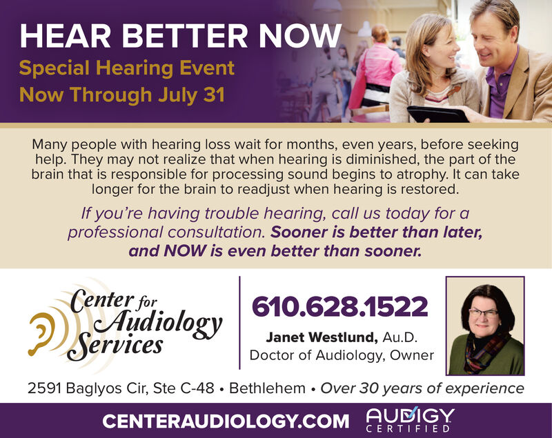 HEAR BETTER NOWSpecial Hearing EventNow Through July 31Many people with hearing loss wait for months, even years, before seekinghelp. They may not realize that when hearing is diminished, the part of thebrain that is responsible for processing sound begins to atrophy. It can takelonger for the brain to readjust when hearing is restored.If you're having trouble hearing, call us today for aprofessional consultation. Sooner is better than later,and NOW is even better than sooner.Center forAudiologyServices610.628.1522Janet Westlund, Au.D.Doctor of Audiology, Owner2591 Baglyos Cir, Ste C-48. Bethlehem. Over 30 years of experienceCENTERAUDIOLOGY.COM AUDIGYCERTIFIED HEAR BETTER NOW Special Hearing Event Now Through July 31 Many people with hearing loss wait for months, even years, before seeking help. They may not realize that when hearing is diminished, the part of the brain that is responsible for processing sound begins to atrophy. It can take longer for the brain to readjust when hearing is restored. If you're having trouble hearing, call us today for a professional consultation. Sooner is better than later, and NOW is even better than sooner. Center for Audiology Services 610.628.1522 Janet Westlund, Au.D. Doctor of Audiology, Owner 2591 Baglyos Cir, Ste C-48. Bethlehem. Over 30 years of experience CENTERAUDIOLOGY.COM AUDIGY CERTIFIED