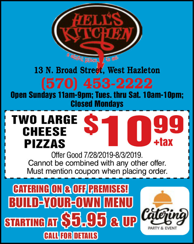 FHELL'SKITCHEN13 N. Broad Street, West Hazleton(570) 453-2222Open Sundays 11am-9pm; Tues. thru Sat. 10am-10pm;Closed Mondays$10.99TWO LARGECHEESEPIZZAS+taxOffer Good 7/28/2019-8/3/2019.Cannot be combined with any other offer.Must mention coupon when placing order.CATERING ON&OFF PREMISES!BUILD-YOUR-OWN MENUSTARTING AT $5.95 & UP CaeingPARTY & EVENTCALL FOR DETAILS FHELL'S KITCHEN 13 N. Broad Street, West Hazleton (570) 453-2222 Open Sundays 11am-9pm; Tues. thru Sat. 10am-10pm; Closed Mondays $10.99 TWO LARGE CHEESE PIZZAS +tax Offer Good 7/28/2019-8/3/2019. Cannot be combined with any other offer. Must mention coupon when placing order. CATERING ON&OFF PREMISES! BUILD-YOUR-OWN MENU STARTING AT $5.95 & UP Caeing PARTY & EVENT CALL FOR DETAILS