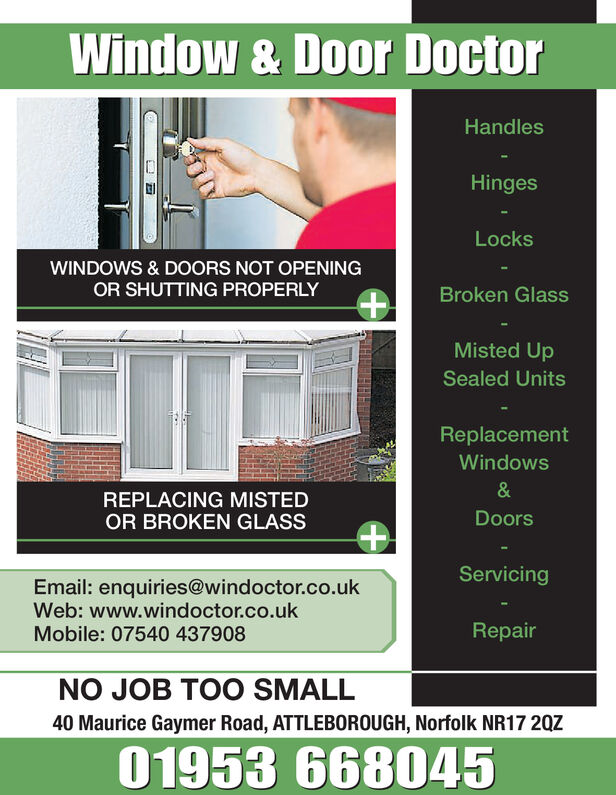 Window & Door DoctorHandlesHingesLocksWINDOWS & DOORS NOT OPENINGOR SHUTTING PROPERLYBrokMisted UpSealed UnitsReplacementWindowsREPLACING MISTEDOR BROKEN GLASSDoorsServicingEmail: enquiries@windoctor.co.ukWeb: www.windoctor.co.ukMobile: 07540 437908RepairNO JOB TOO SMALL40 Maurice Gaymer Road, ATTLEBOROUGH, Norfolk NR17 20Z01953 668045